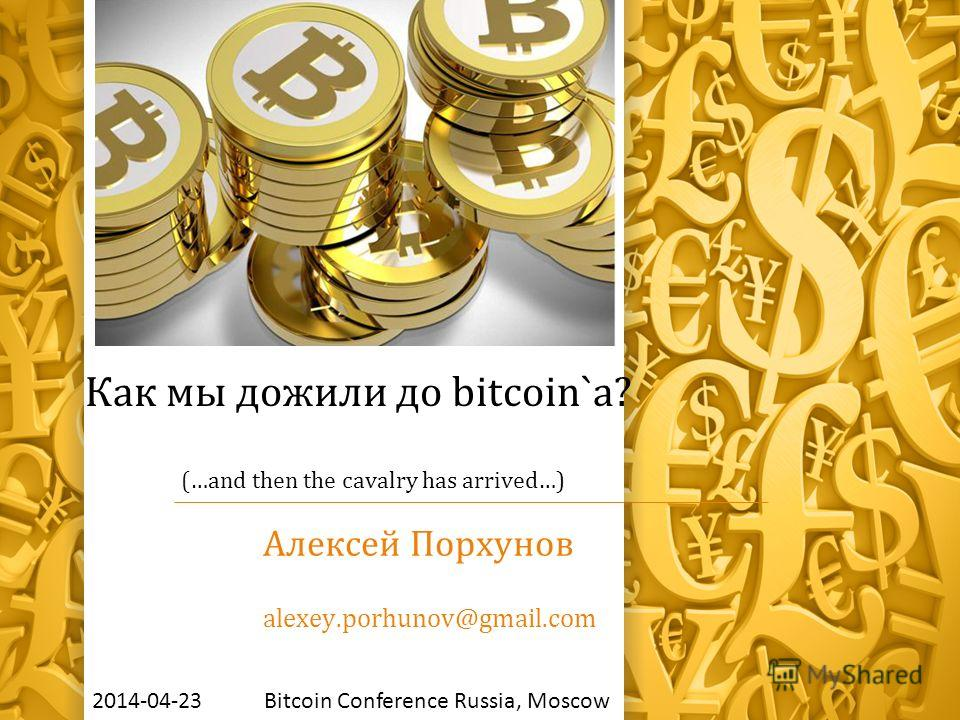 Как мы дожили до bitcoin`a? (…and then the cavalry has arrived…) Алексей Порхунов alexey.porhunov@gmail.com 2014-04-23 Bitcoin Сonference Russia, Moscow
