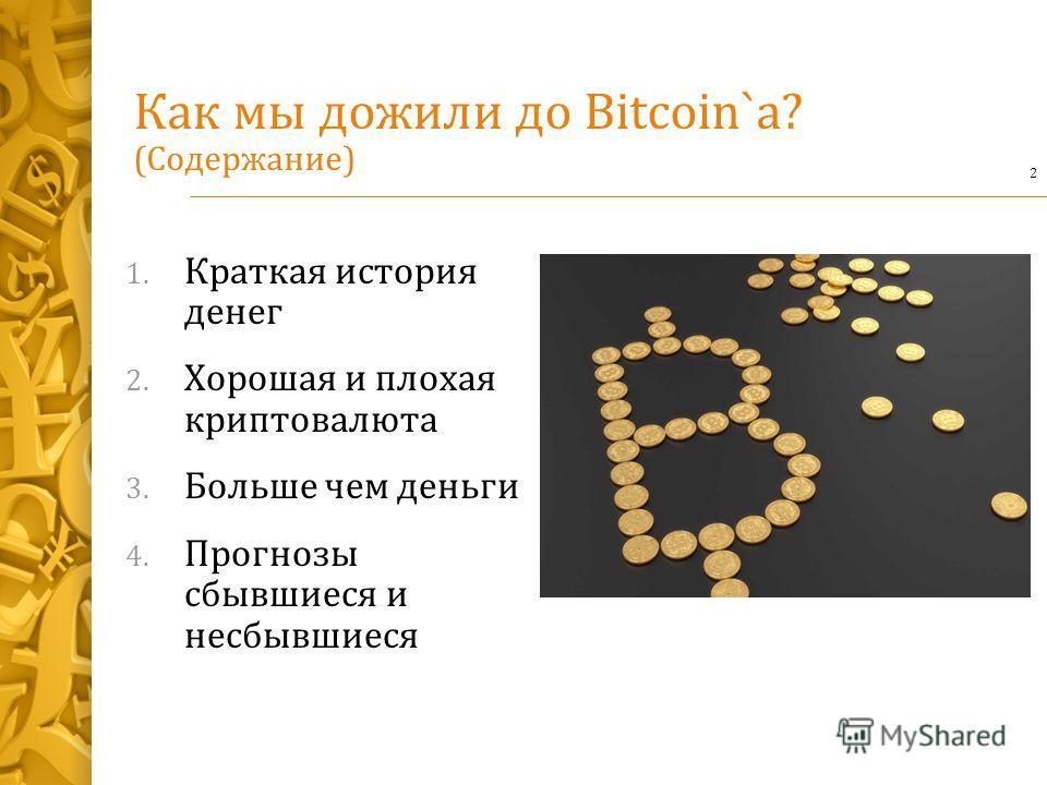 Как мы дожили до Bitcoin`a? (Содержание) 1. Краткая история денег 2. Хорошая и плохая крипто валюта 3. Больше чем деньги 4. Прогнозы сбывшиеся и несбывшиеся 2