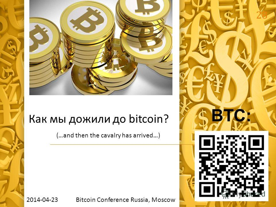 28 BTC: Как мы дожили до bitcoin? (…and then the cavalry has arrived…) 2014-04-23 Bitcoin Сonference Russia, Moscow