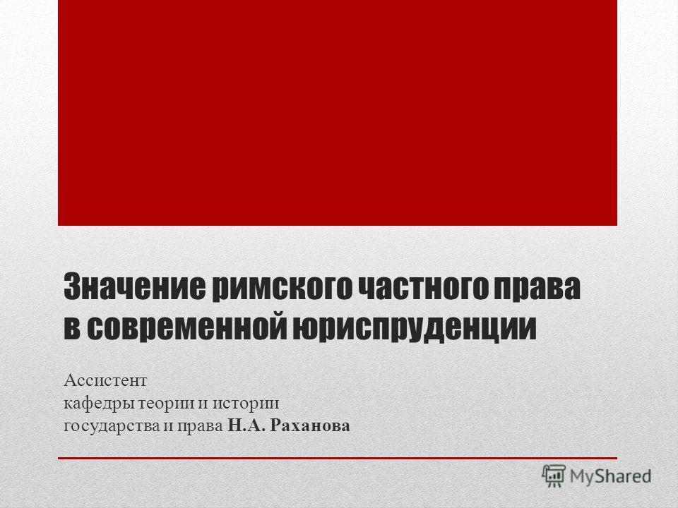 Значение римского частного права в современной юриспруденции Ассистент кафедры теории и истории государства и права Н.А. Раханова