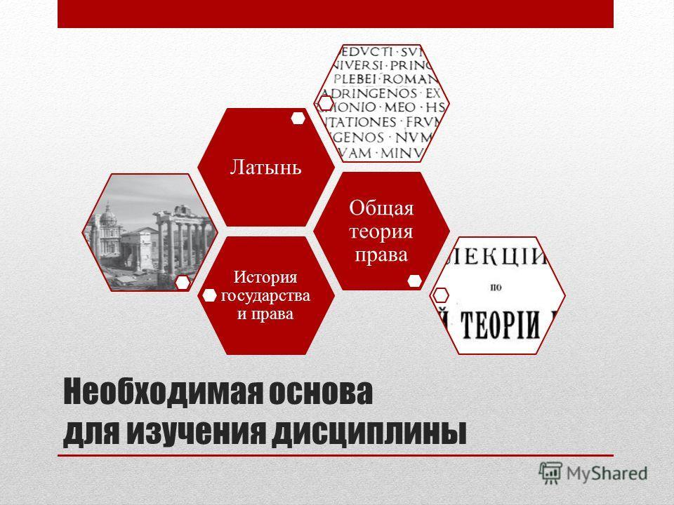 Необходимая основа для изучения дисциплины История государства и права Общая теория права Латынь