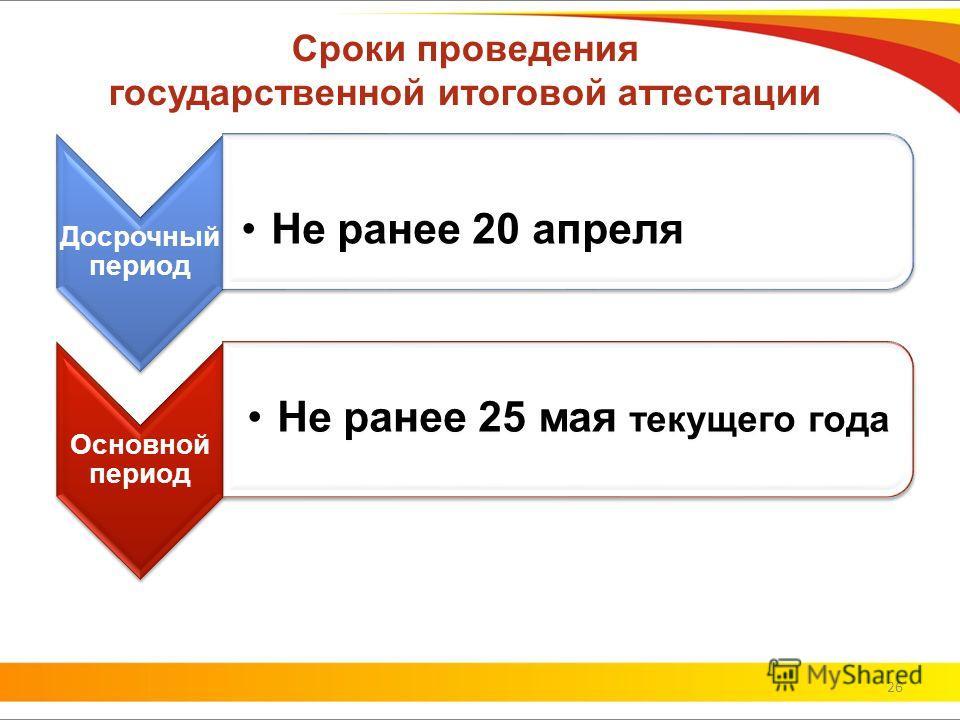 Сроки проведения государственной итоговой аттестации Досрочный период Не ранее 20 апреля Основной период Не ранее 25 мая текущего года 26