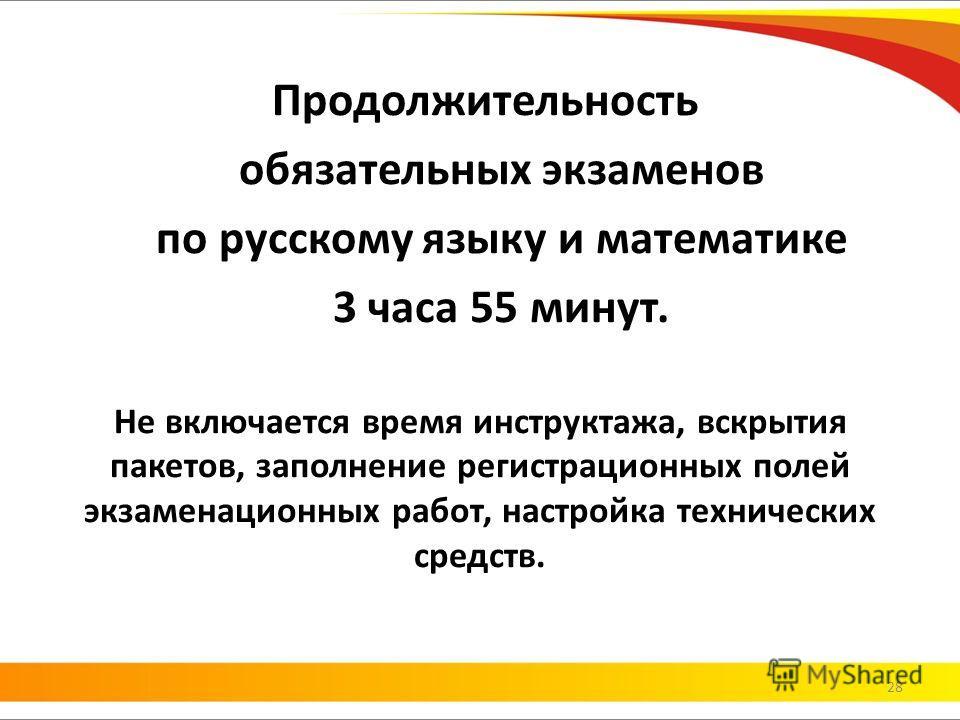 Продолжительность обязательных экзаменов по русскому языку и математике 3 часа 55 минут. Не включается время инструктажа, вскрытия пакетов, заполнение регистрационных полей экзаменационных работ, настройка технических средств. 28