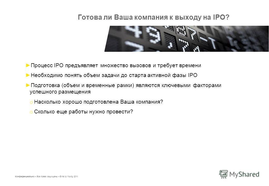 1 Конфиденциально – Все права защищены – Ernst & Young 2011 Готова ли Ваша компания к выходу на IPO? Процесс IPO предъявляет множество вызовов и требует времени Необходимо понять объем задачи до старта активной фазы IPO Подготовка (объем и временные