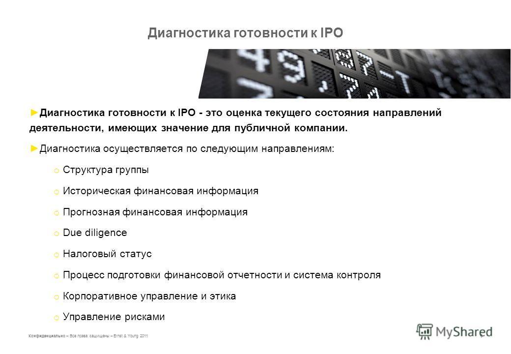 6 Конфиденциально – Все права защищены – Ernst & Young 2011 Диагностика готовности к IPO Диагностика готовности к IPO - это оценка текущего состояния направлений деятельности, имеющих значение для публичной компании. Диагностика осуществляется по сле