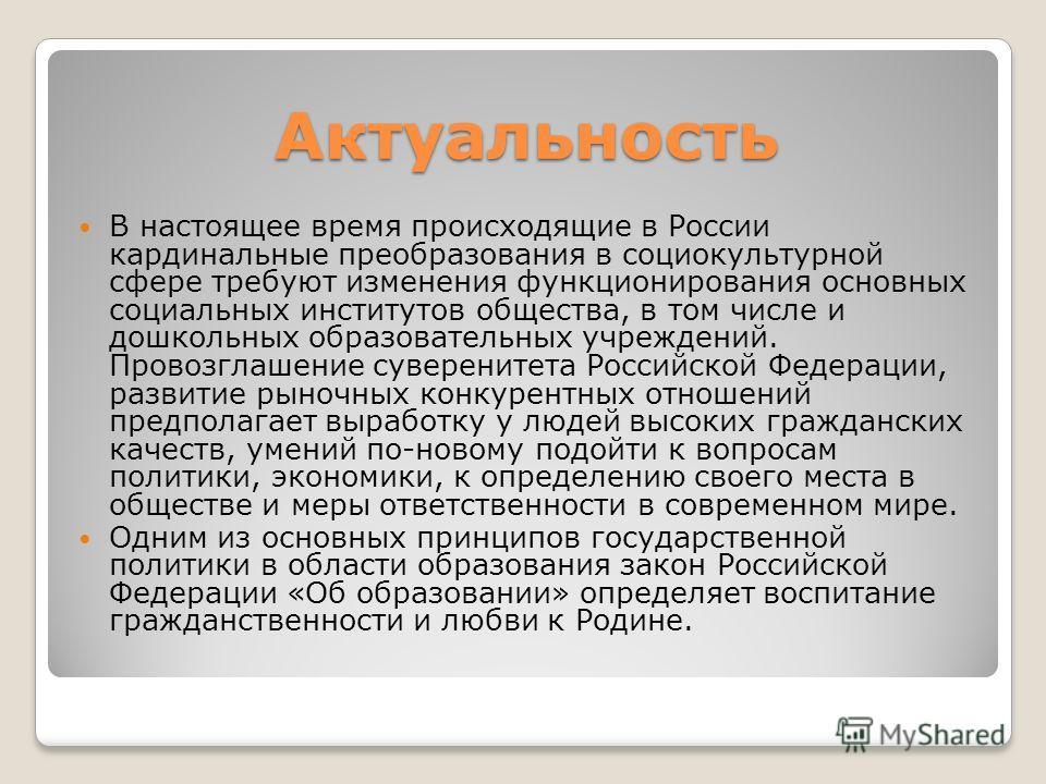 Актуальность В настоящее время происходящие в России кардинальные преобразования в социокультурной сфере требуют изменения функционирования основных социальных институтов общества, в том числе и дошкольных образовательных учреждений. Провозглашение с