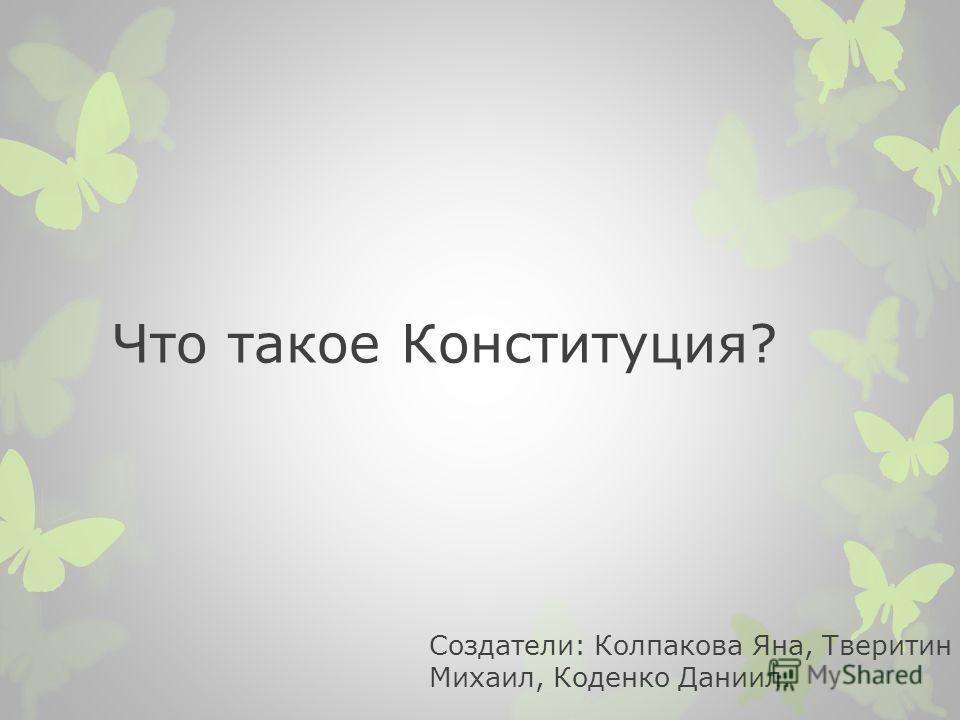 Что такое Конституция? Создатели: Колпакова Яна, Тверитин Михаил, Коденко Даниил.