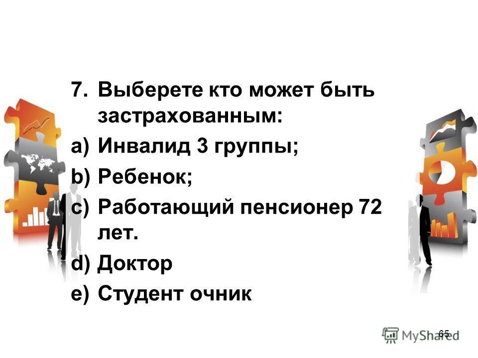 7. Выберете кто может быть застрахованным: a)Инвалид 3 группы; b)Ребенок; c)Работающий пенсионер 72 лет. d)Доктор e)Студент очник 65