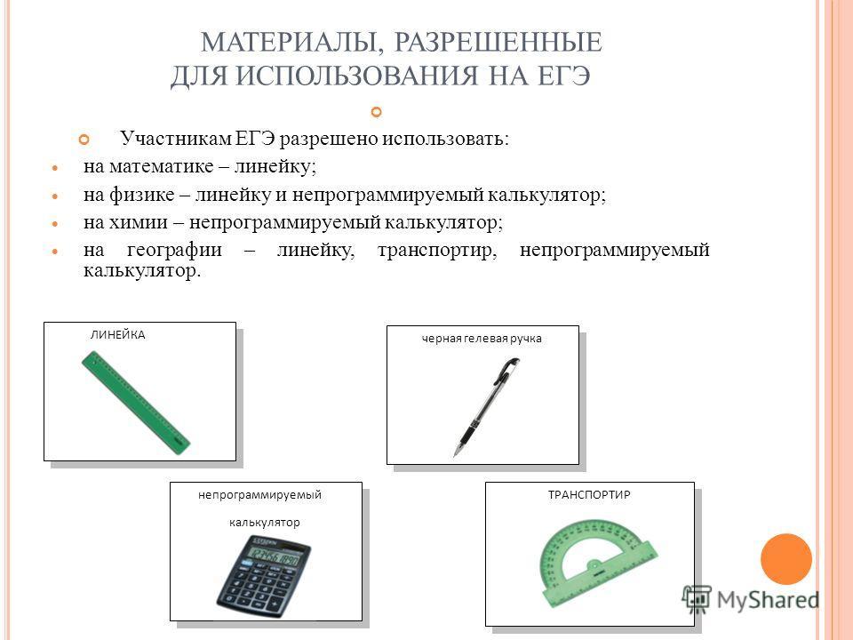МАТЕРИАЛЫ, РАЗРЕШЕННЫЕ ДЛЯ ИСПОЛЬЗОВАНИЯ НА ЕГЭ Участникам ЕГЭ разрешено использовать: на математике – линейку; на физике – линейку и непрограммируемый калькулятор; на химии – непрограммируемый калькулятор; на географии – линейку, транспортир, непрог