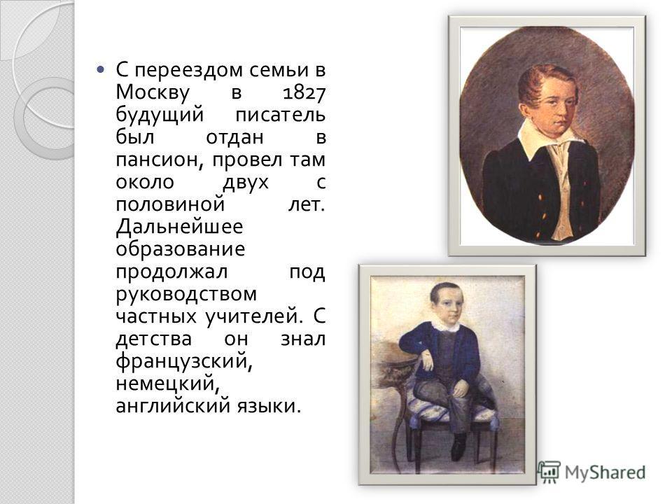 С переездом семьи в Москву в 1827 будущий писатель был отдан в пансион, провел там около двух с половиной лет. Дальнейшее образование продолжал под руководством частных учителей. С детства он знал французский, немецкий, английский языки.