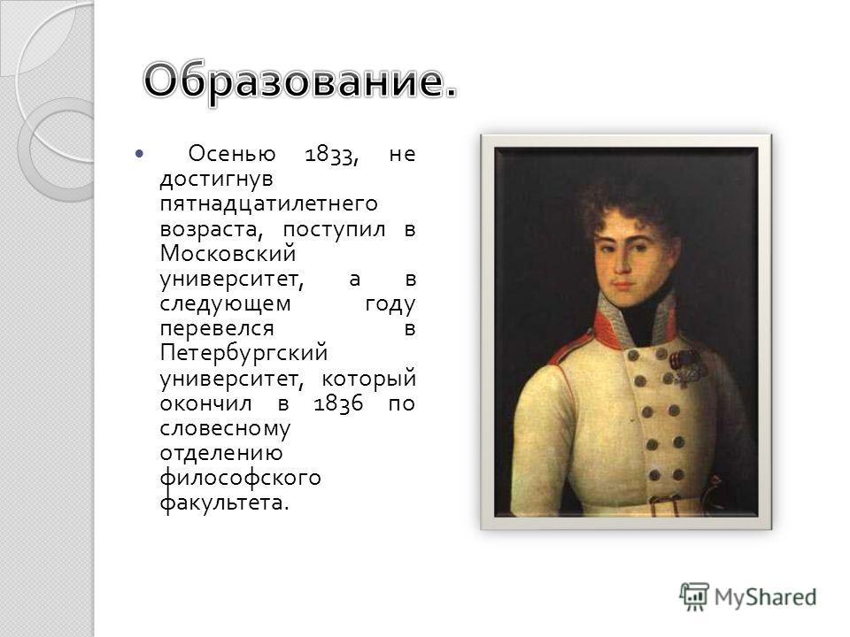 Осенью 1833, не достигнув пятнадцатилетнего возраста, поступил в Московский университет, а в следующем году перевелся в Петербургский университет, который окончил в 1836 по словесному отделению философского факультета.