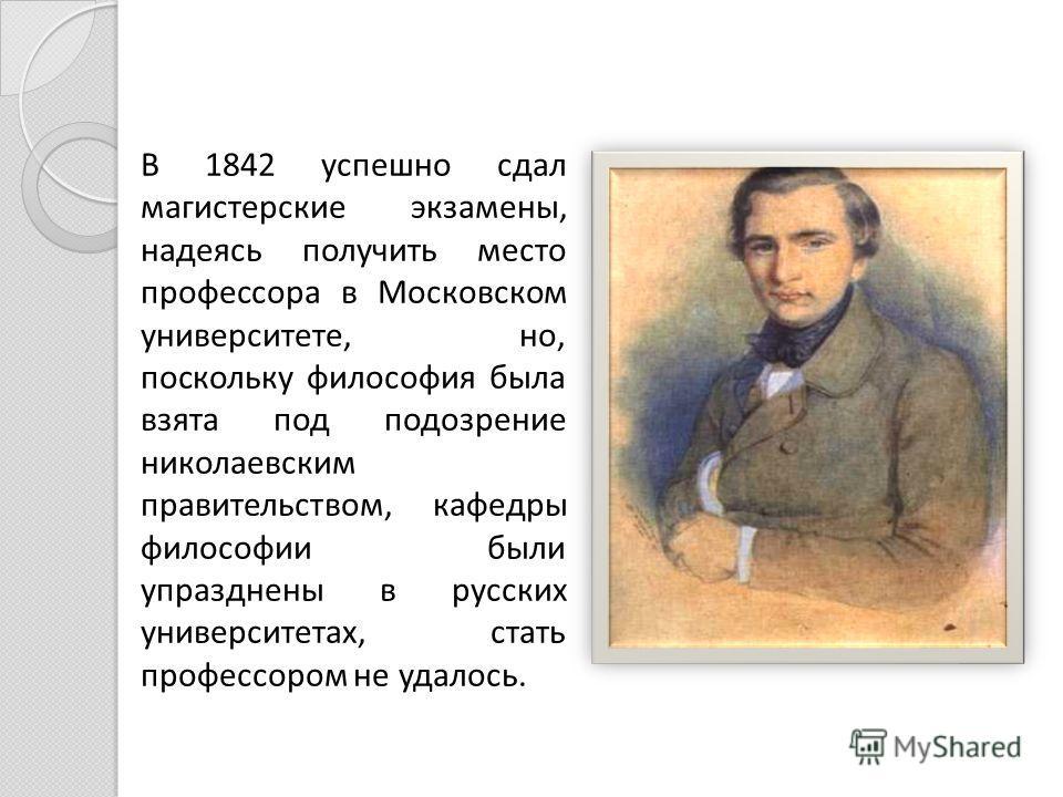 В 1842 успешно сдал магистерские экзамены, надеясь получить место профессора в Московском университете, но, поскольку философия была взята под подозрение николаевским правительством, кафедры философии были упразднены в русских университетах, стать пр