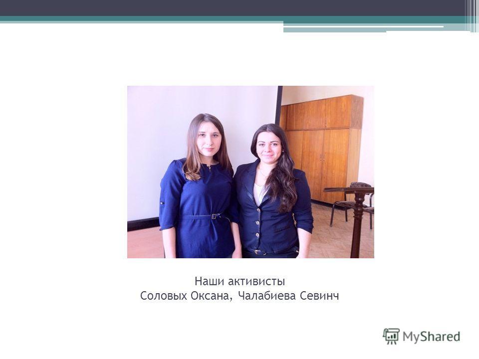 Наши активисты Соловых Оксана, Чалабиева Севинч