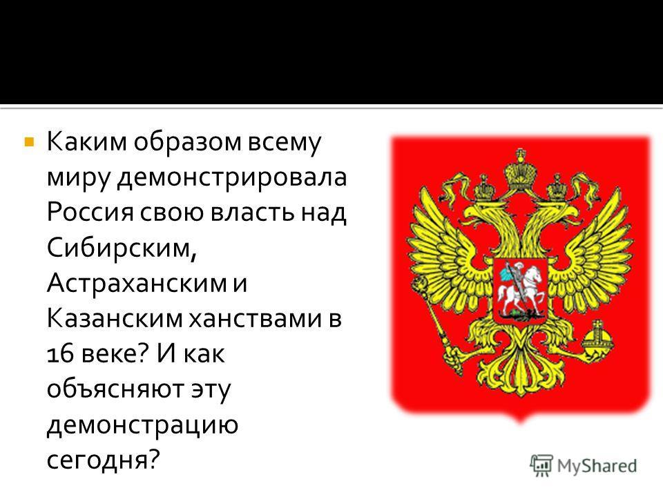 Каким образом всему миру демонстрировала Россия свою власть над Сибирским, Астраханским и Казанским ханствами в 16 веке? И как объясняют эту демонстрацию сегодня?