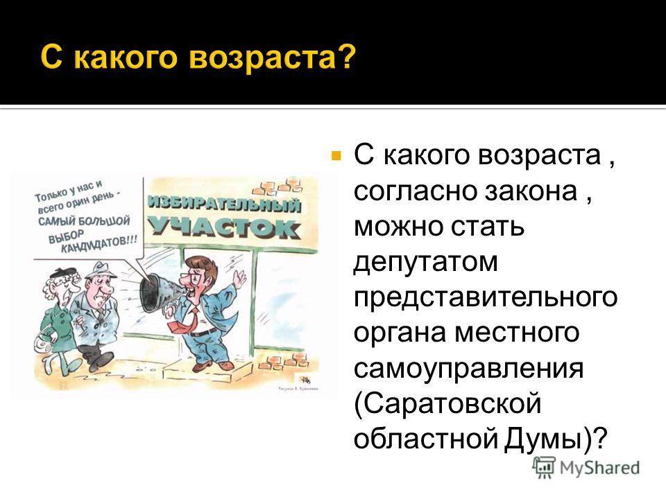 С какого возраста, согласно закона, можно стать депутатом представительного органа местного самоуправления (Саратовской областной Думы)?