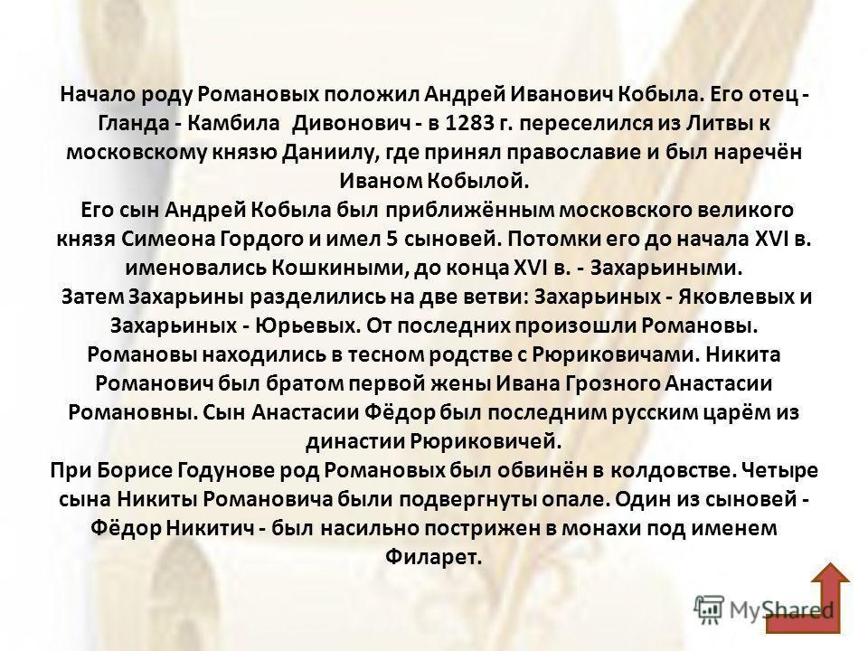 Начало роду Романовых положил Андрей Иванович Кобыла. Его отец - Гланда - Камбила Дивонович - в 1283 г. переселился из Литвы к московскому князю Даниилу, где принял православие и был наречён Иваном Кобылой. Его сын Андрей Кобыла был приближённым моск