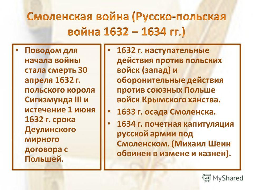 Поводом для начала войны стала смерть 30 апреля 1632 г. польского короля Сигизмунда III и истечение 1 июня 1632 г. срока Деулинского мирного договора с Польшей. 1632 г. наступательные действия против польских войск (запад) и оборонительные действия п