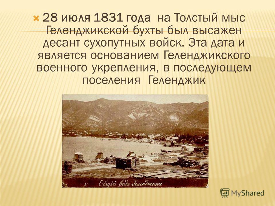 28 июля 1831 года на Толстый мыс Геленджикской бухты был высажен десант сухопутных войск. Эта дата и является основанием Геленджикского военного укрепления, в последующем поселения Геленджик
