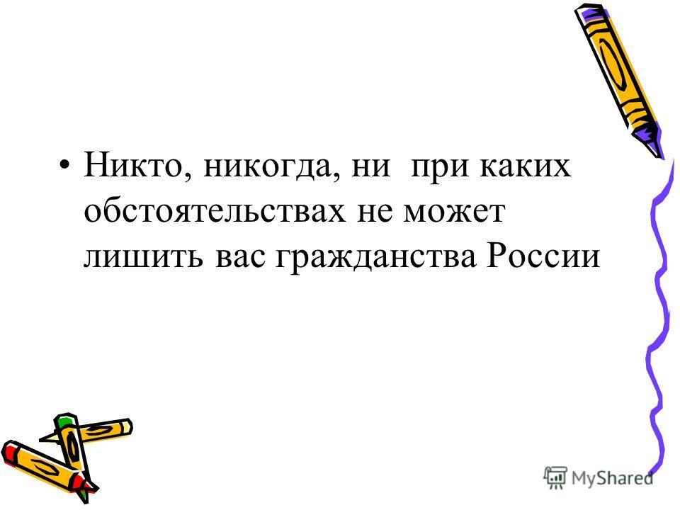 Никто, никогда, ни при каких обстоятельствах не может лишить вас гражданства России