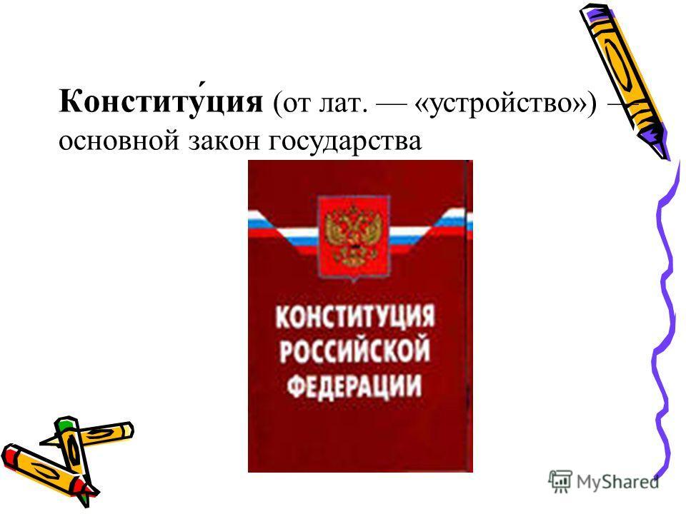Конститу́ция (от лат. «устройство») основной закон государства