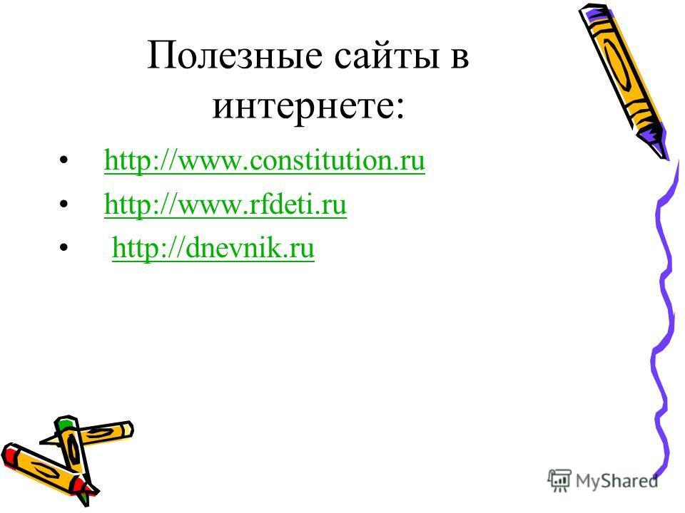 Полезные сайты в интернете: http://www.constitution.ru http://www.rfdeti.ru http://dnevnik.ru