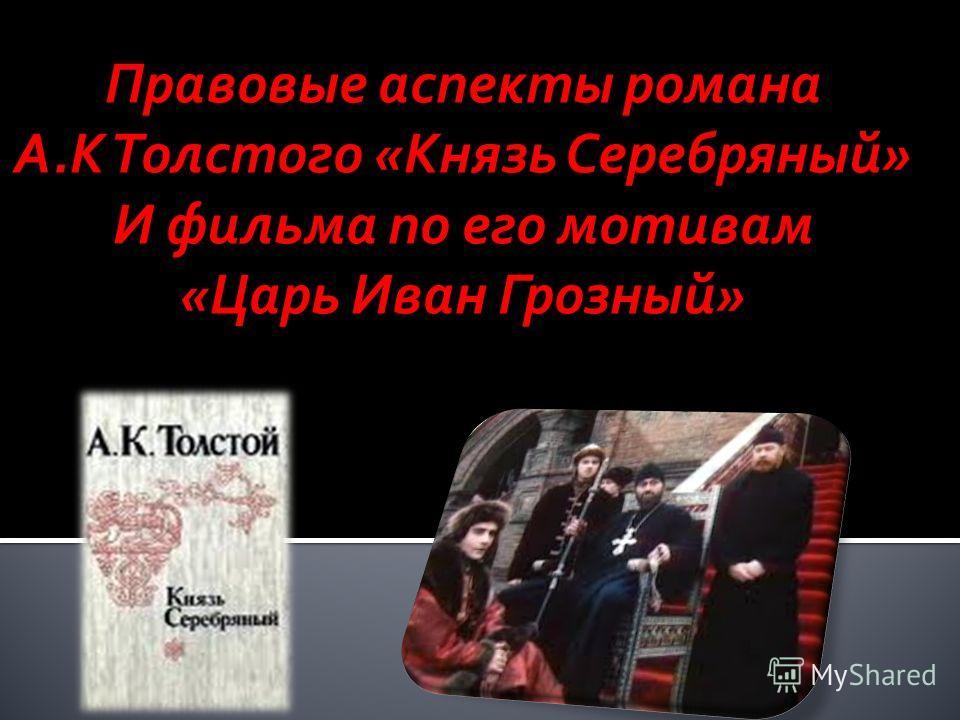 Правовые аспекты романа А.К Толстого «Князь Серебряный» И фильма по его мотивам «Царь Иван Грозный»
