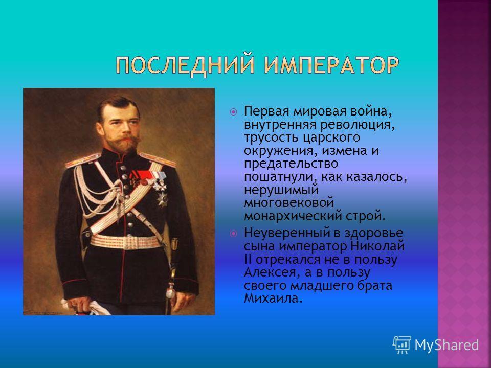 Первая мировая война, внутренняя революция, трусость царского окружения, измена и предательство пошатнули, как казалось, нерушимый многовековой монархический строй. Неуверенный в здоровье сына император Николай II отрекался не в пользу Алексея, а в п