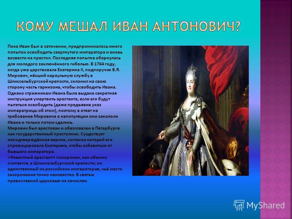 Пока Иван был в заточении, предпринималось много попыток освободить свергнутого императора и вновь возвести на престол. Последняя попытка обернулась для молодого заключённого гибелью. В 1764 году, когда уже царствовала Екатерина II, подпоручик В.Я. М