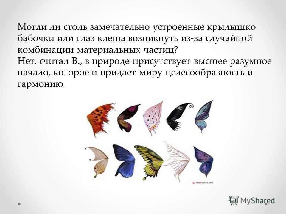 Могли ли столь замечательно устроенные крылышко бабочки или глаз клеща возникнуть из-за случайной комбинации материальных частиц? Нет, считал В., в природе присутствует высшее разумное начало, которое и придает миру целесообразность и гармонию.