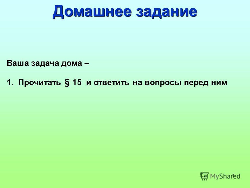 1 Домашнее задание Ваша задача дома – 1. Прочитать § 15 и ответить на вопросы перед ним