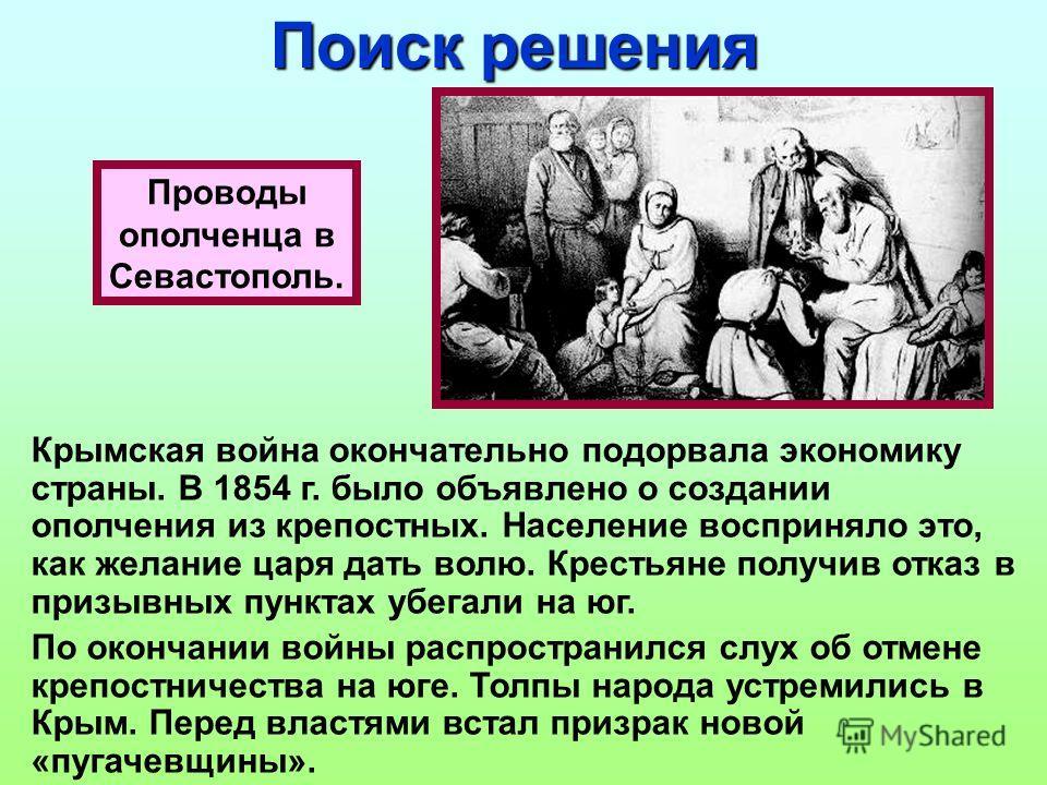 Проводы ополченца в Севастополь. Поиск решения Крымская война окончательно подорвала экономику страны. В 1854 г. было объявлено о создании ополчения из крепостных. Население восприняло это, как желание царя дать волю. Крестьяне получив отказ в призыв