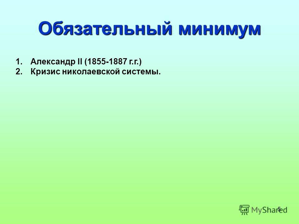 5 Обязательный минимум 1. Александр II (1855-1887 г.г.) 2. Кризис николаевской системы.
