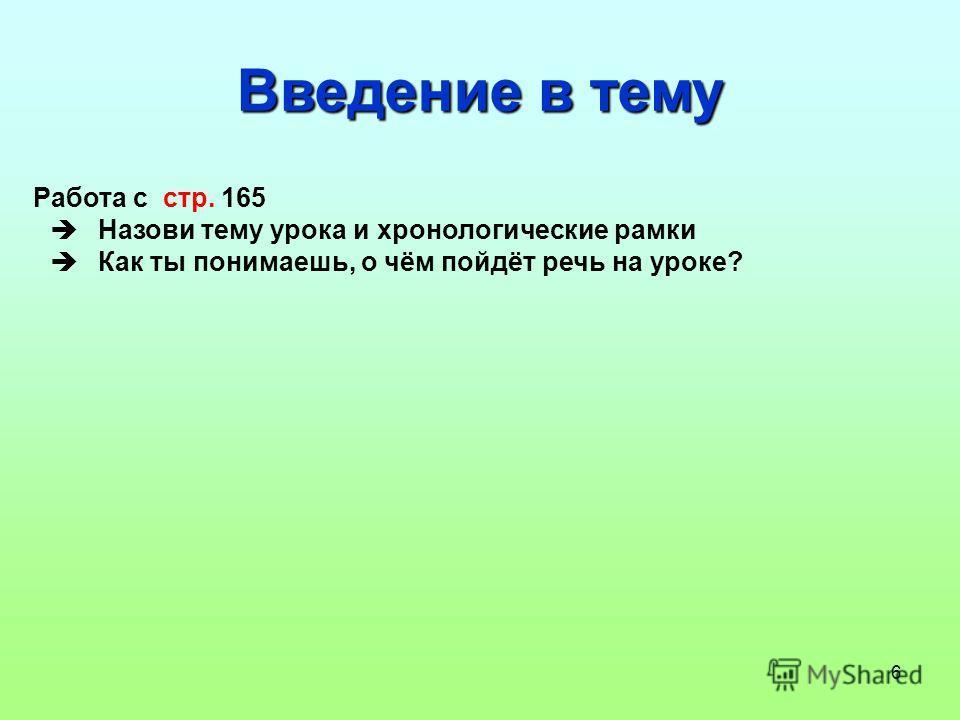 6 Введение в тему Работа с стр. 165 Назови тему урока и хронологические рамки Как ты понимаешь, о чём пойдёт речь на уроке?