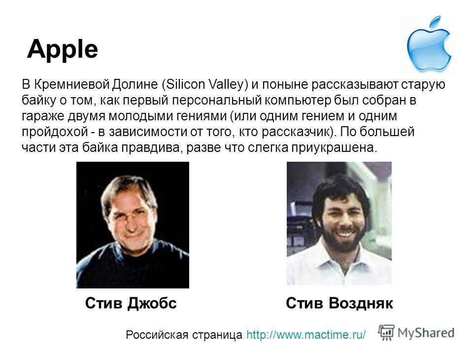 Apple Стив Джобс Стив Воздняк Российская страница http://www.mactime.ru/ В Кремниевой Долине (Silicon Valley) и поныне рассказывают старую байку о том, как первый персональный компьютер был собран в гараже двумя молодыми гениями (или одним гением и о