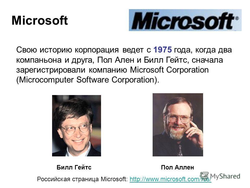 Microsoft Билл Гейтс Пол Аллен Российская страница Microsoft: http://www.microsoft.com/rus/http://www.microsoft.com/rus/ Свою историю корпорация ведет с 1975 года, когда два компаньона и друга, Пол Ален и Билл Гейтс, сначала зарегистрировали компанию