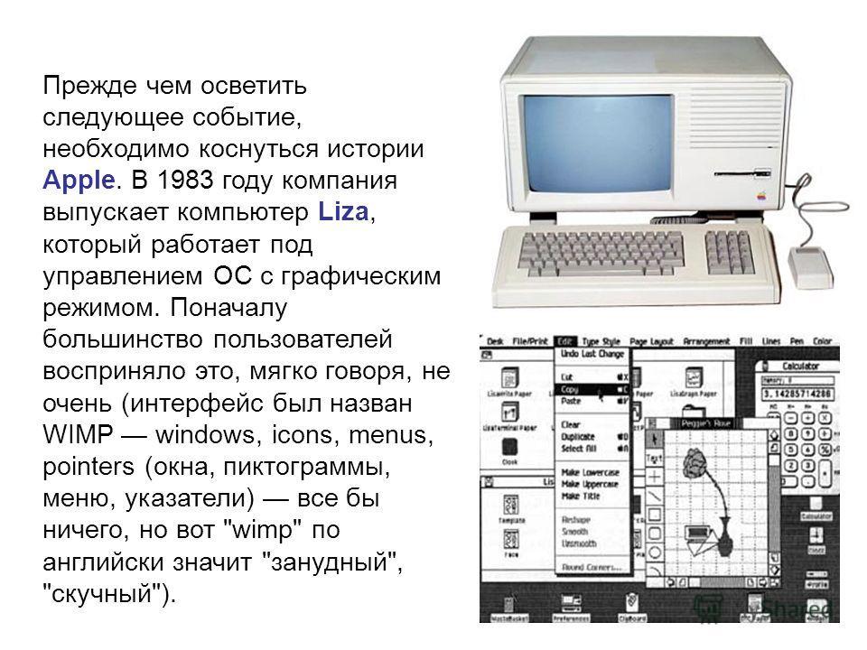 Прежде чем осветить следующее событие, необходимо коснуться истории Apple. В 1983 году компания выпускает компьютер Liza, который работает под управлением ОС с графическим режимом. Поначалу большинство пользователей восприняло это, мягко говоря, не о