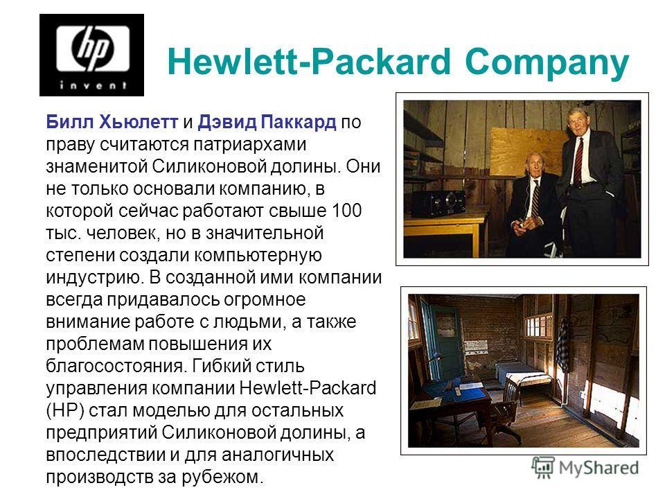 Hewlett-Packard Company Билл Хьюлетт и Дэвид Паккард по праву считаются патриархами знаменитой Силиконовой долины. Они не только основали компанию, в которой сейчас работают свыше 100 тыс. человек, но в значительной степени создали компьютерную индус