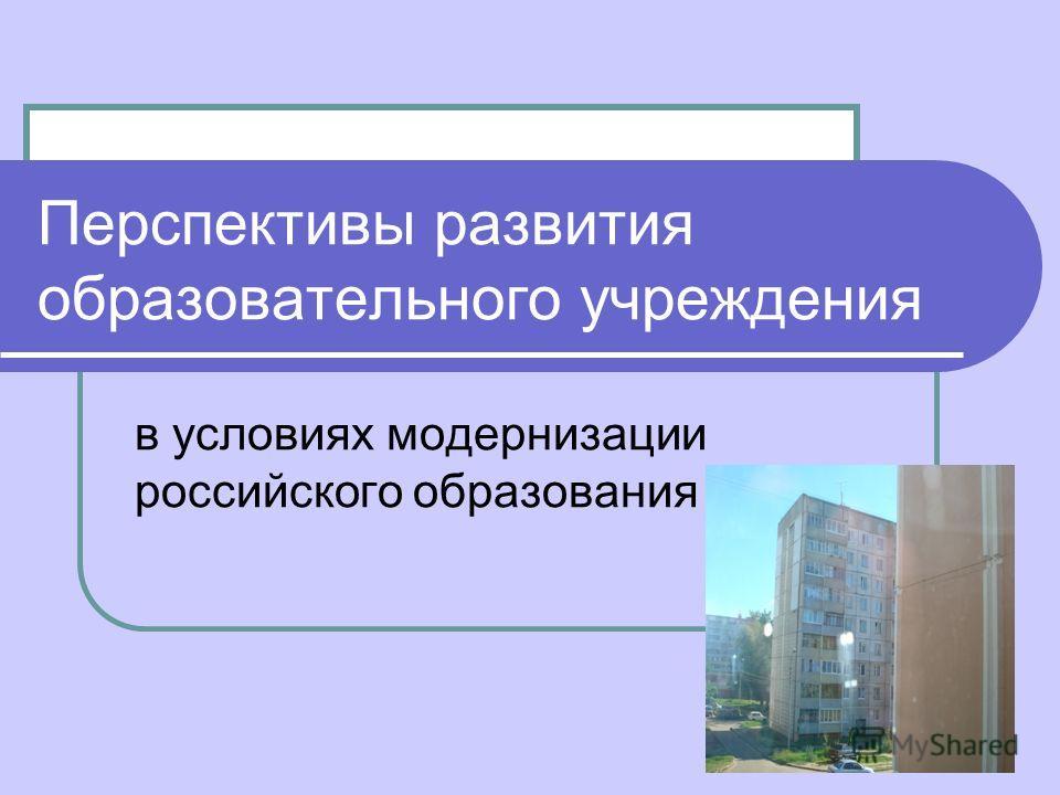Перспективы развития образовательного учреждения в условиях модернизации российского образования