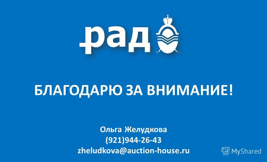 Ольга Желудкова (921)944-26-43 zheludkova@auction-house.ru БЛАГОДАРЮ ЗА ВНИМАНИЕ!