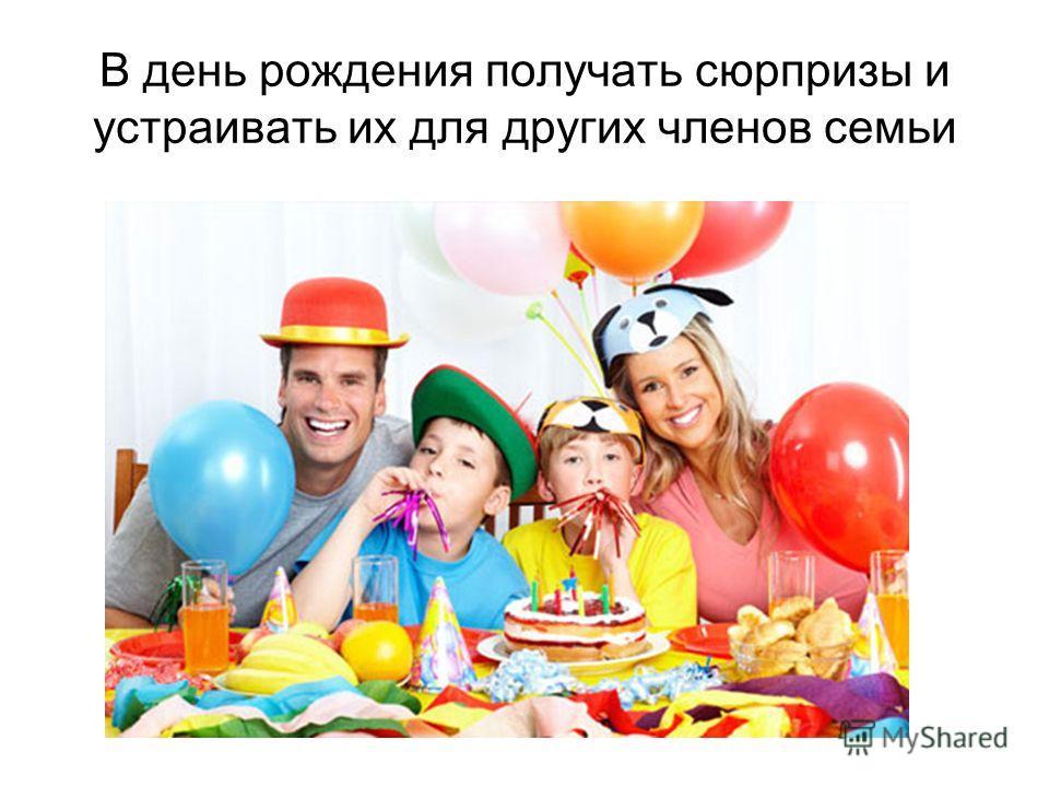 В день рождения получать сюрпризы и устраивать их для других членов семьи