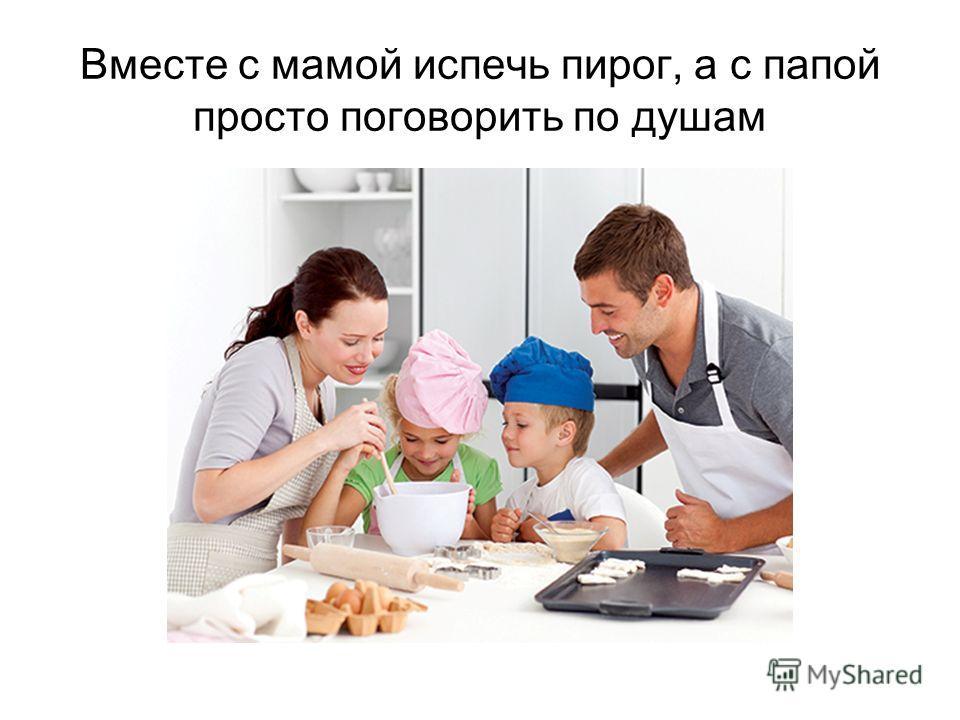 Вместе с мамой испечь пирог, а с папой просто поговорить по душам