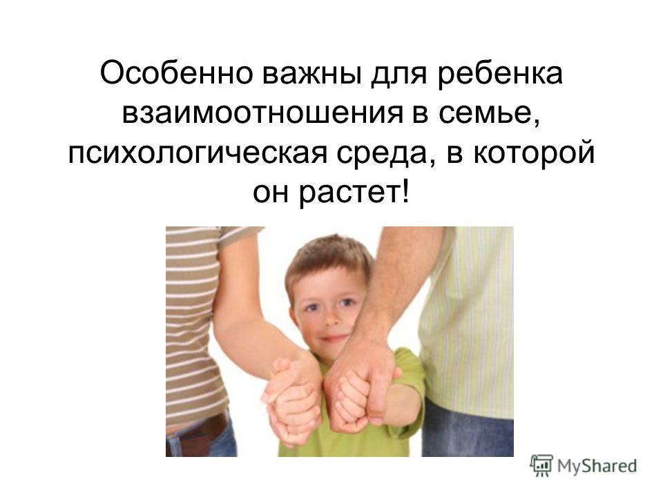 Особенно важны для ребенка взаимоотношения в семье, психологическая среда, в которой он растет!