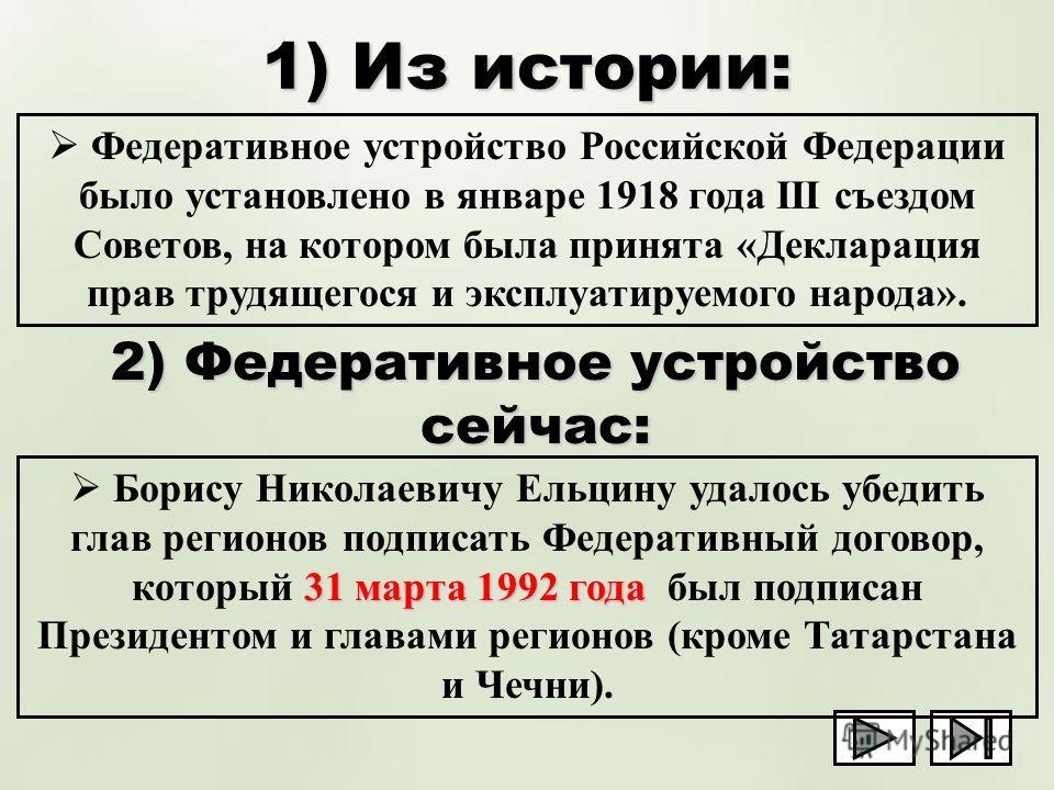 1) Из истории: Федеративное устройство Российской Федерации было установлено в январе 1918 года III съездом Советов, на котором была принята «Декларация прав трудящегося и эксплуатируемого народа». 2) Федеративное устройство сейчас: 31 марта 1992 год