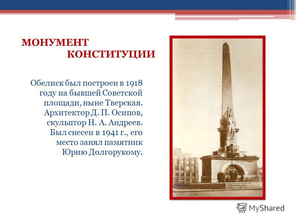 Обелиск был построен в 1918 году на бывшей Советской площади, ныне Тверская. Архитектор Д. П. Осипов, скульптор Н. А. Андреев. Был снесен в 1941 г., его место занял памятник Юрию Долгорукому. МОНУМЕНТ КОНСТИТУЦИИ