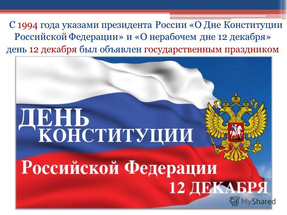 С 1994 года указами президента России «О Дне Конституции Российской Федерации» и «О нерабочем дне 12 декабря» день 12 декабря был объявлен государственным праздником