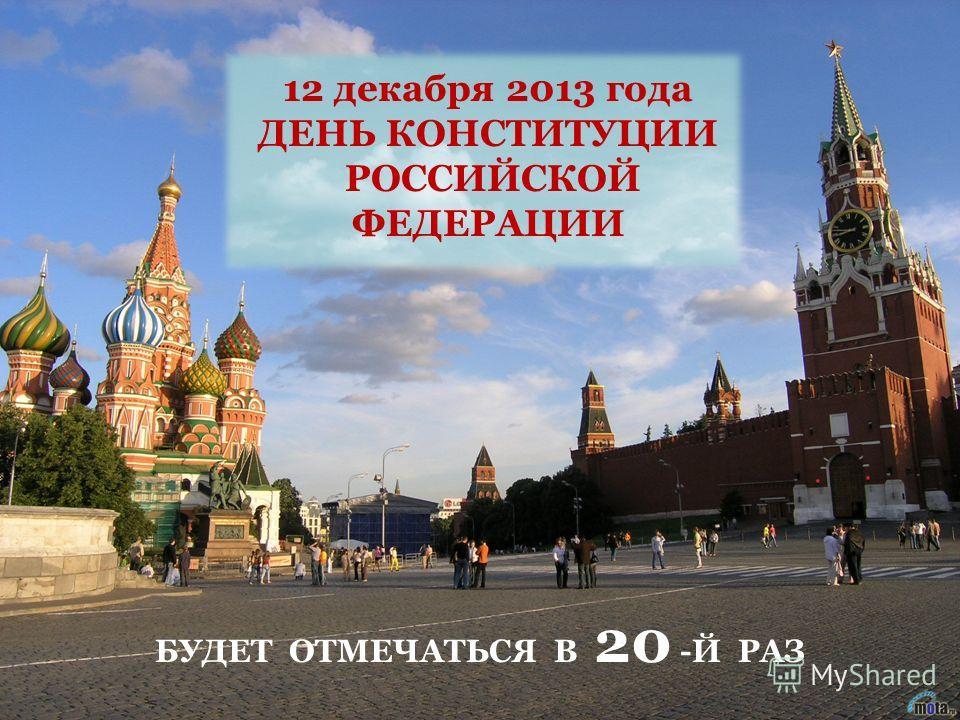 12 декабря 2013 года ДЕНЬ КОНСТИТУЦИИ РОССИЙСКОЙ ФЕДЕРАЦИИ БУДЕТ ОТМЕЧАТЬСЯ В 20 -Й РАЗ