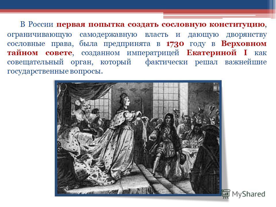 В России первая попытка создать сословную конституцию, ограничивающую самодержавную власть и дающую дворянству сословные права, была предпринята в 1730 году в Верховном тайном совете, созданном императрицей Екатериной I как совещательный орган, котор