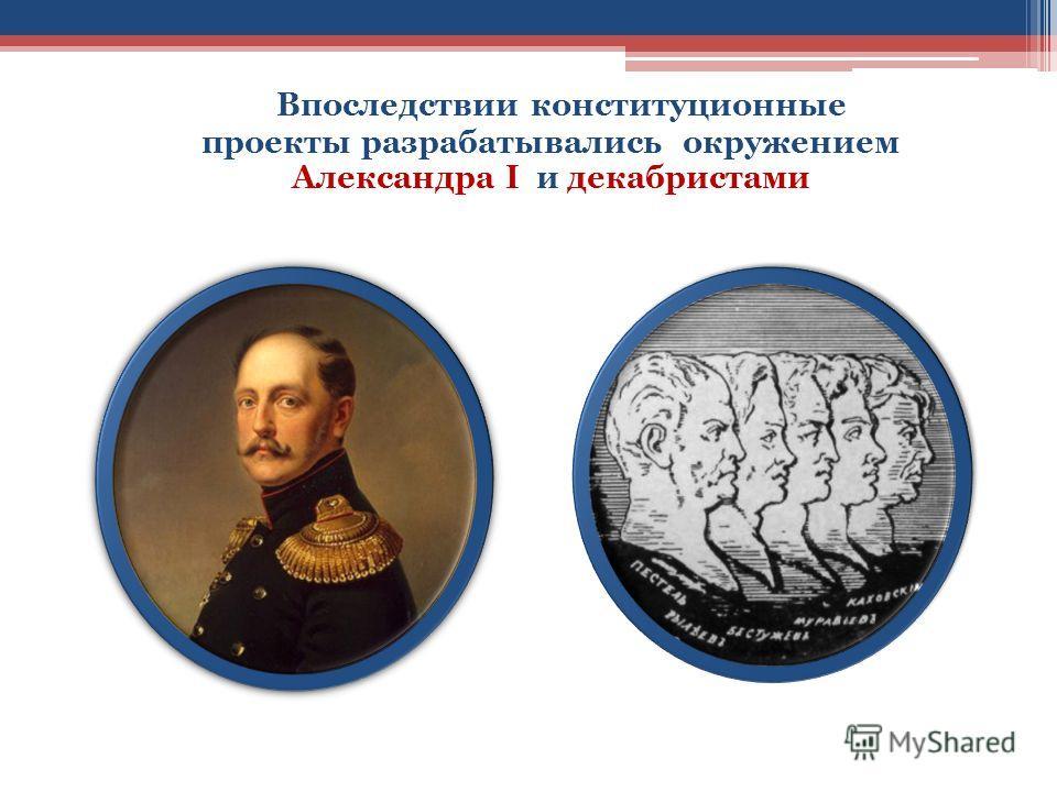 Впоследствии конституционные проекты разрабатывались окружением Александра I и декабристами