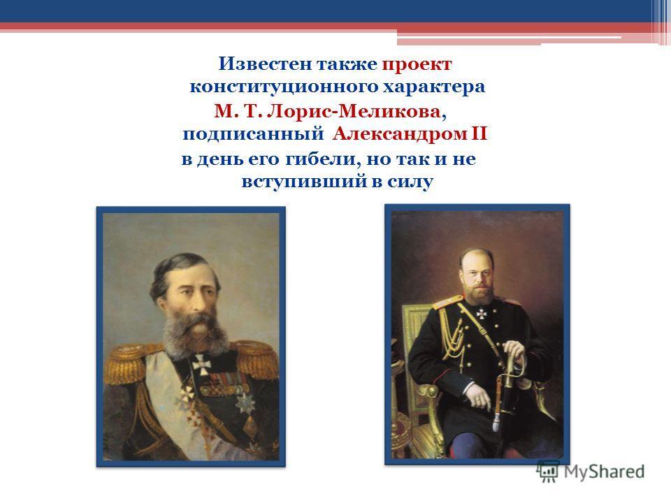 Известен также проект конституционного характера М. Т. Лорис-Меликова, подписанный Александром II в день его гибели, но так и не вступивший в силу