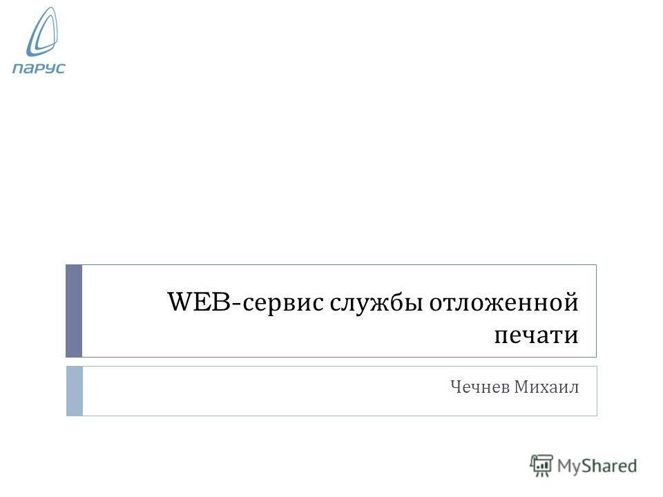 WEB- сервис службы отложенной печати Чечнев Михаил